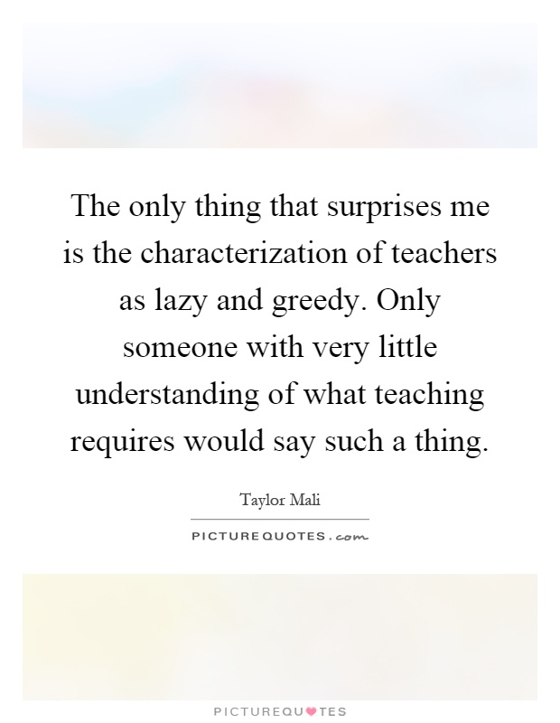 The only thing that surprises me is the characterization of teachers as lazy and greedy. Only someone with very little understanding of what teaching requires would say such a thing Picture Quote #1