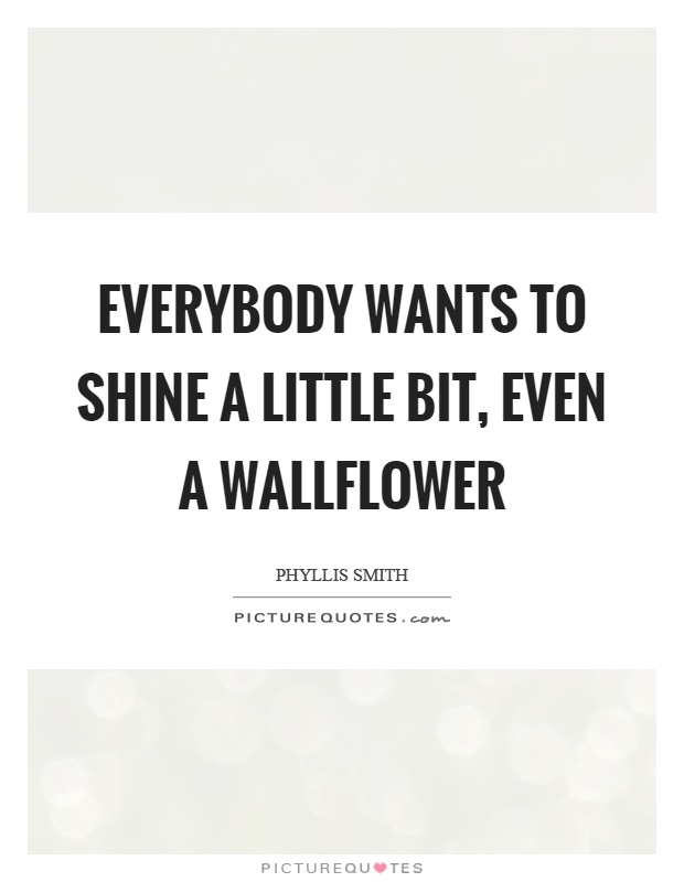 Everybody wants to shine a little bit, even a wallflower Picture Quote #1