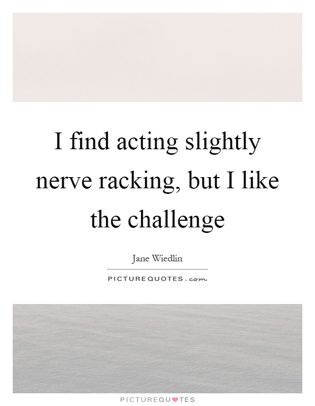 I find acting slightly nerve racking, but I like the challenge Picture Quote #1