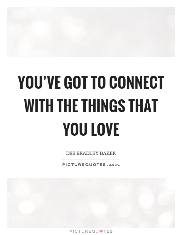 You've got to connect with the things that you love Picture Quote #1