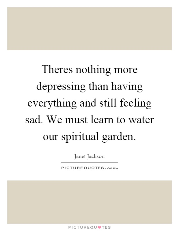 Theres nothing more depressing than having everything and still feeling sad. We must learn to water our spiritual garden Picture Quote #1