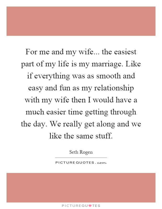 For me and my wife... the easiest part of my life is my marriage. Like if everything was as smooth and easy and fun as my relationship with my wife then I would have a much easier time getting through the day. We really get along and we like the same stuff Picture Quote #1