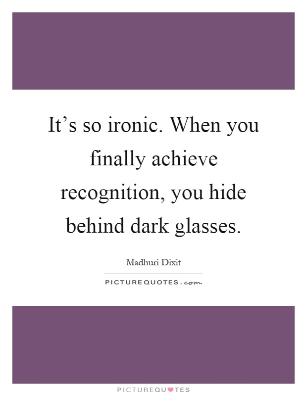 It's so ironic. When you finally achieve recognition, you hide behind dark glasses Picture Quote #1