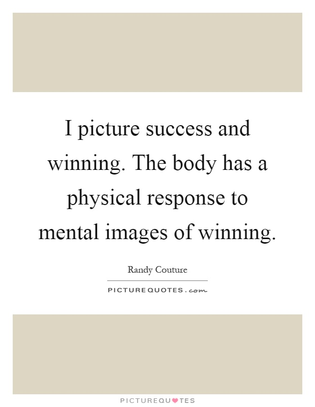 I picture success and winning. The body has a physical response to mental images of winning Picture Quote #1