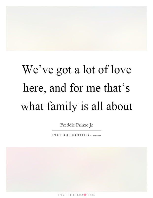 We've got a lot of love here, and for me that's what family is all about Picture Quote #1