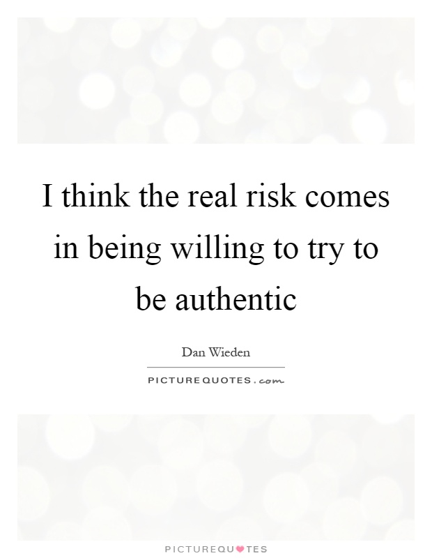 I think the real risk comes in being willing to try to be authentic Picture Quote #1