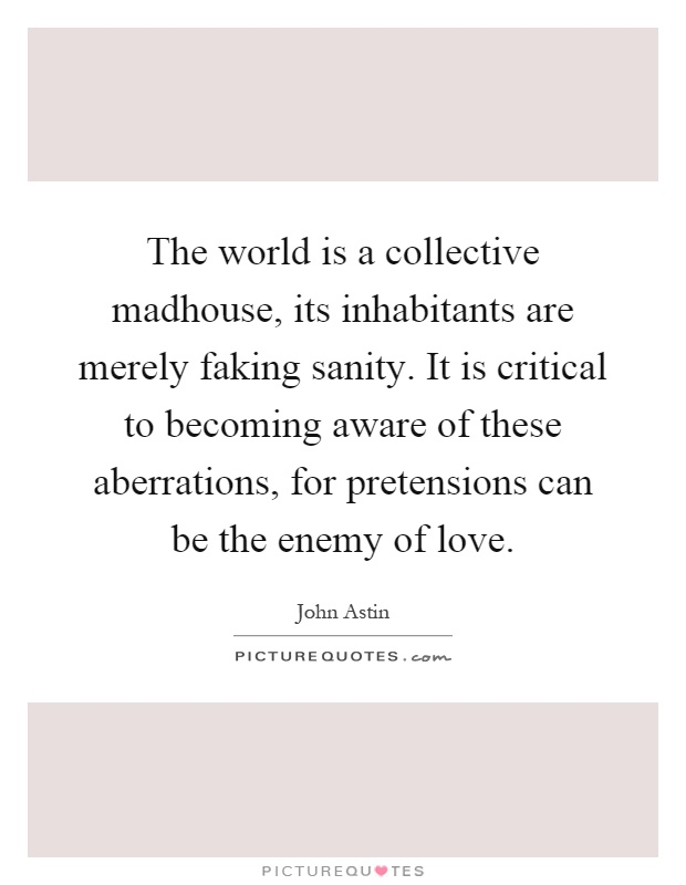 The world is a collective madhouse, its inhabitants are merely faking sanity. It is critical to becoming aware of these aberrations, for pretensions can be the enemy of love Picture Quote #1