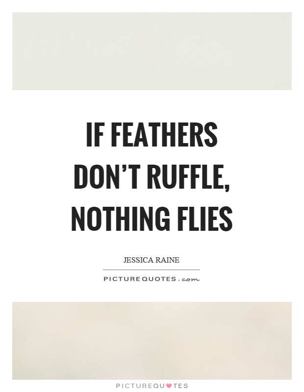 If feathers don't ruffle, nothing flies Picture Quote #1