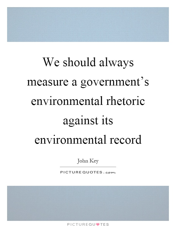 We should always measure a government's environmental rhetoric against its environmental record Picture Quote #1