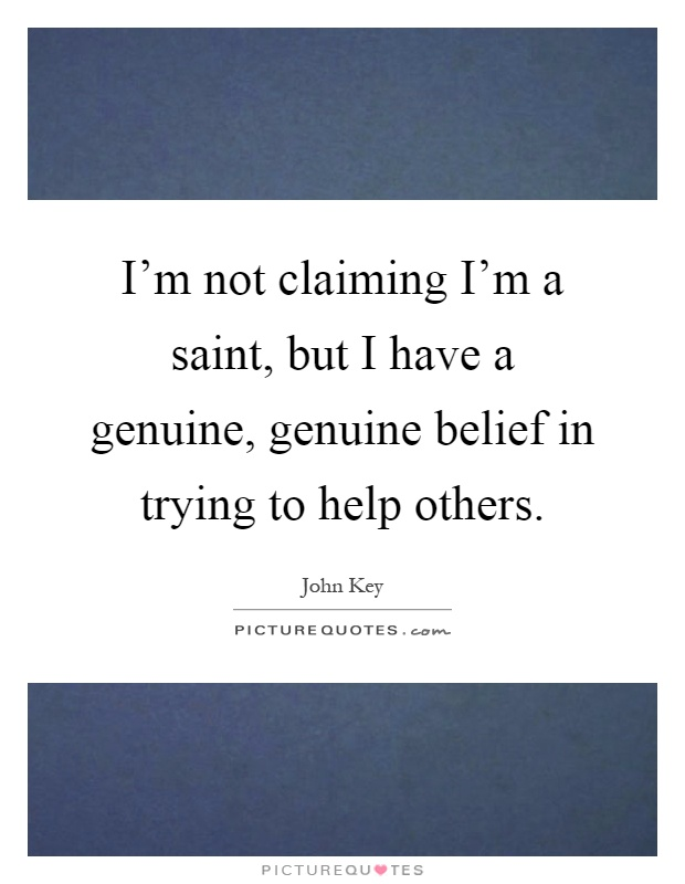 I'm not claiming I'm a saint, but I have a genuine, genuine belief in trying to help others Picture Quote #1