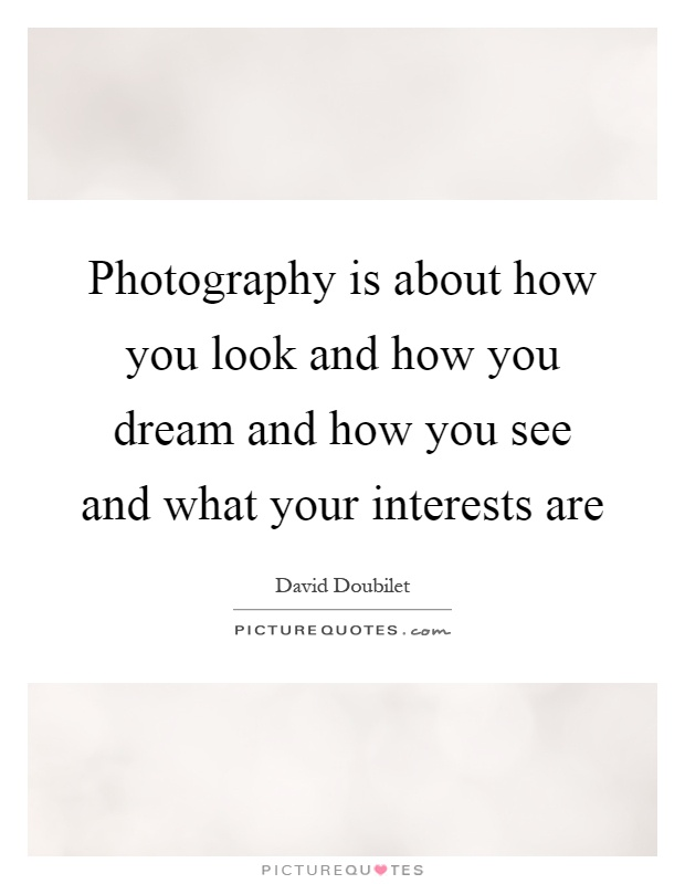 Photography is about how you look and how you dream and how you see and what your interests are Picture Quote #1