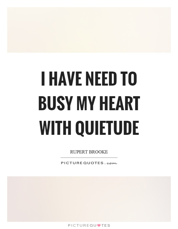 I have need to busy my heart with quietude Picture Quote #1
