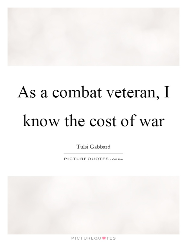 As a combat veteran, I know the cost of war Picture Quote #1