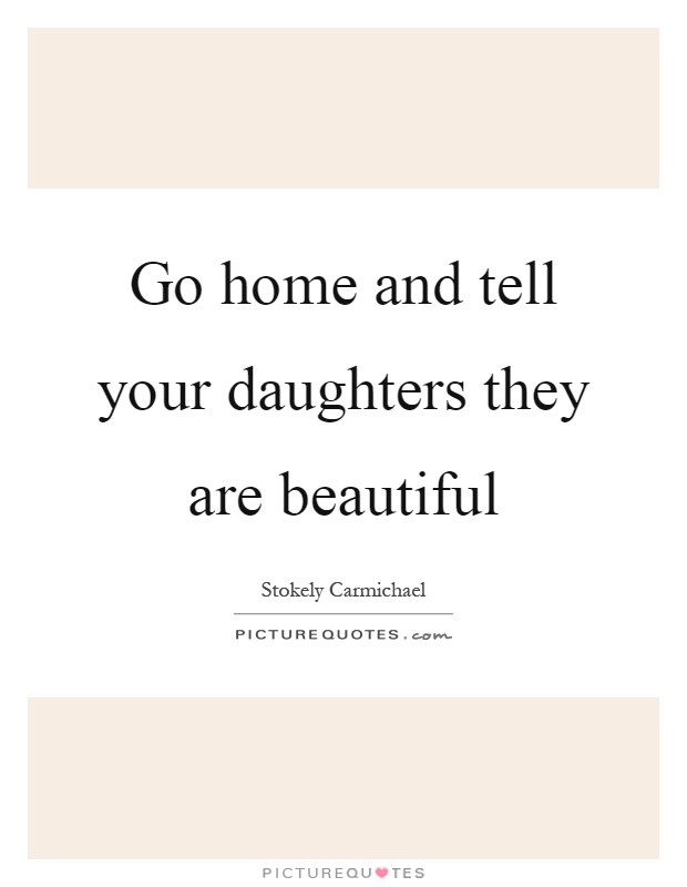 Go home and tell your daughters they are beautiful Picture Quote #1