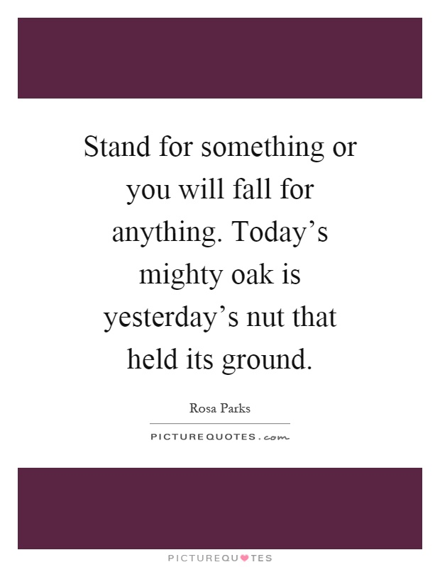 Stand for something or you will fall for anything. Today's mighty oak is yesterday's nut that held its ground Picture Quote #1