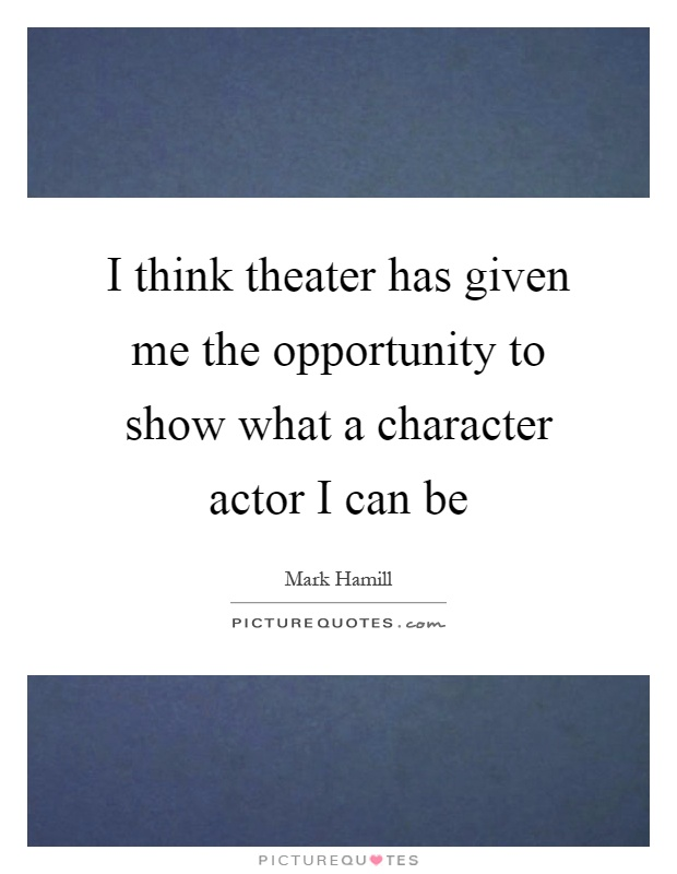 I think theater has given me the opportunity to show what a character actor I can be Picture Quote #1