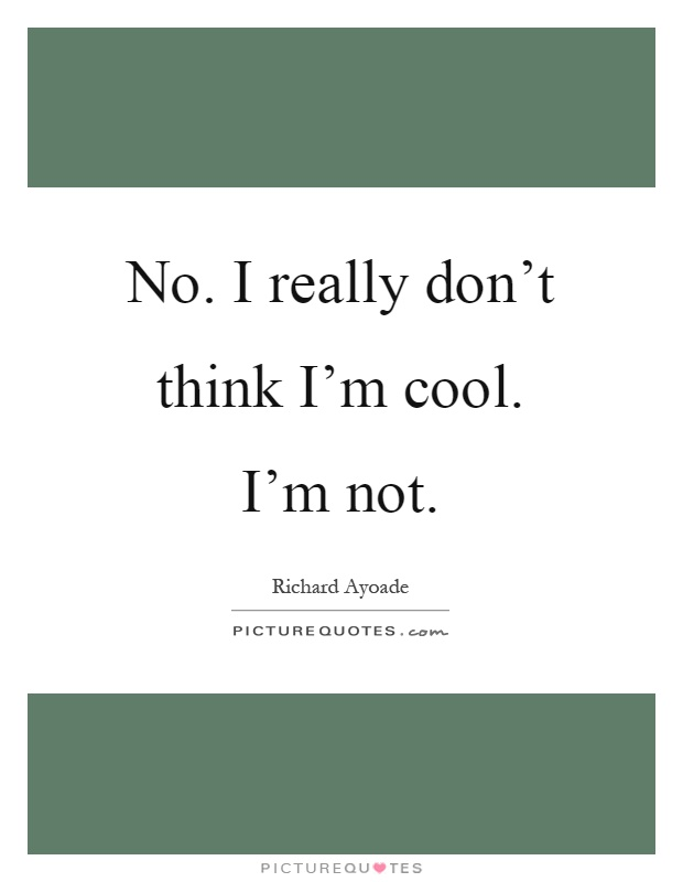 No. I really don't think I'm cool. I'm not Picture Quote #1