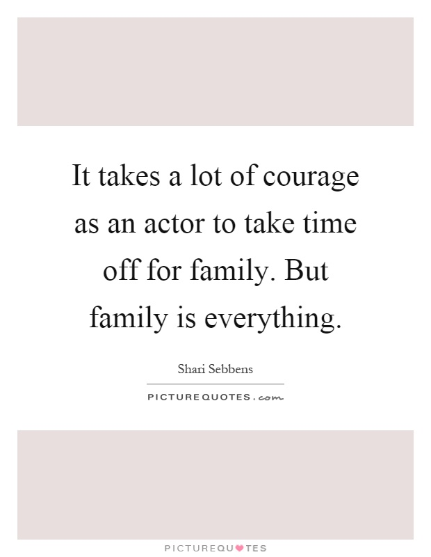 It takes a lot of courage as an actor to take time off for family. But family is everything Picture Quote #1