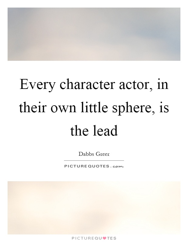 Every character actor, in their own little sphere, is the lead Picture Quote #1