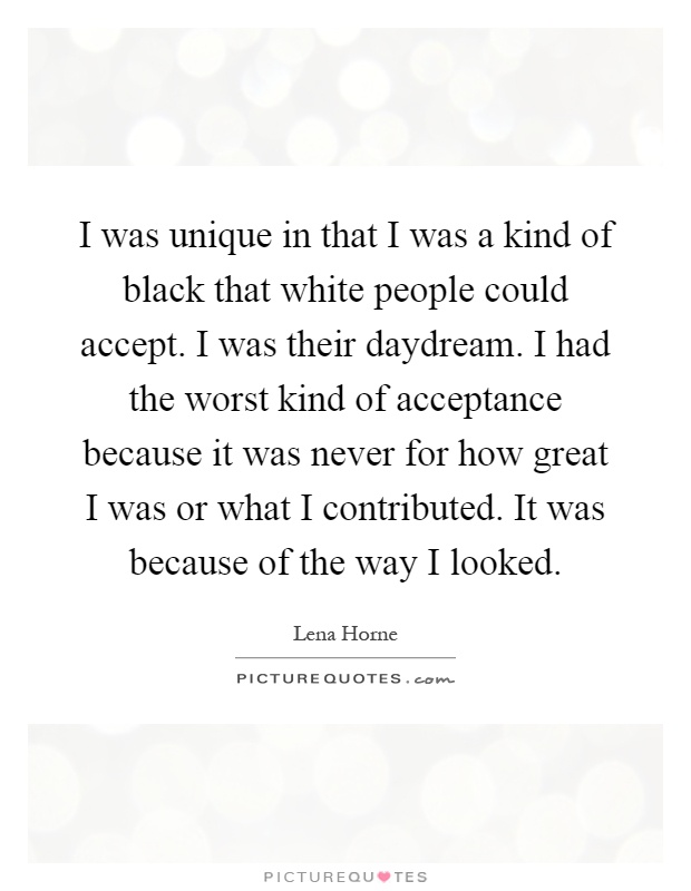 I was unique in that I was a kind of black that white people could accept. I was their daydream. I had the worst kind of acceptance because it was never for how great I was or what I contributed. It was because of the way I looked Picture Quote #1