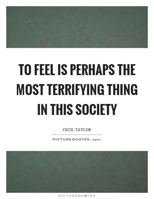 To feel is perhaps the most terrifying thing in this society Picture Quote #1