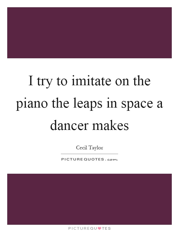 I try to imitate on the piano the leaps in space a dancer makes Picture Quote #1