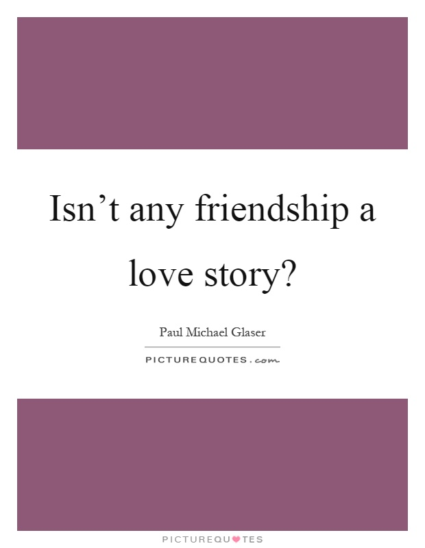Isn't any friendship a love story? Picture Quote #1