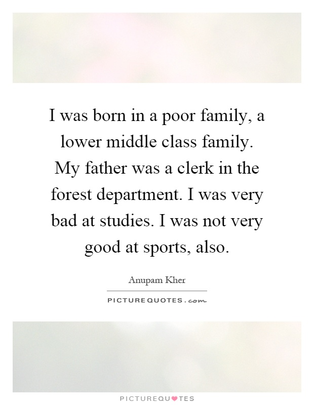 I was born in a poor family, a lower middle class family. My father was a clerk in the forest department. I was very bad at studies. I was not very good at sports, also Picture Quote #1