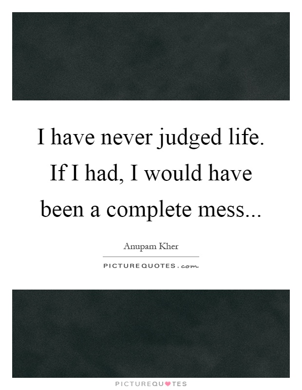 I have never judged life. If I had, I would have been a complete mess Picture Quote #1