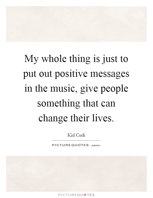 My whole thing is just to put out positive messages in the music, give people something that can change their lives Picture Quote #1