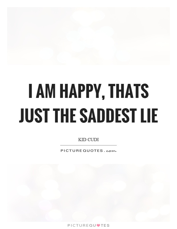 I am happy, thats just the saddest lie Picture Quote #1
