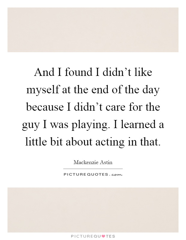 And I found I didn't like myself at the end of the day because I didn't care for the guy I was playing. I learned a little bit about acting in that Picture Quote #1