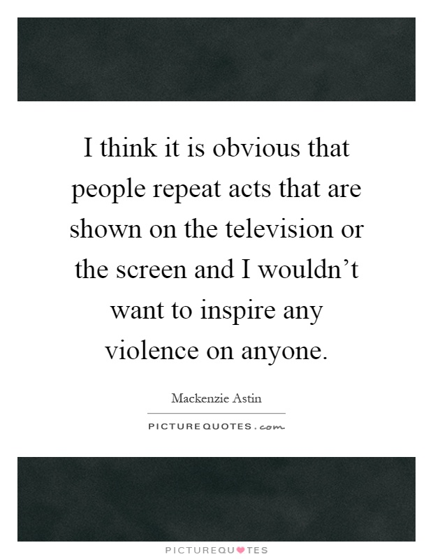 I think it is obvious that people repeat acts that are shown on the television or the screen and I wouldn't want to inspire any violence on anyone Picture Quote #1