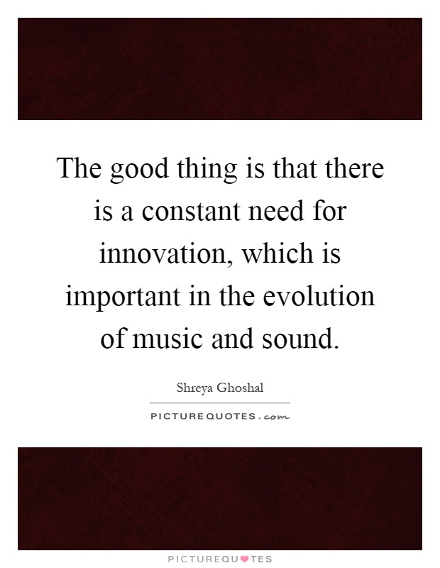 The good thing is that there is a constant need for innovation, which is important in the evolution of music and sound Picture Quote #1