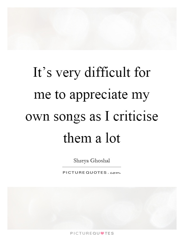 It's very difficult for me to appreciate my own songs as I criticise them a lot Picture Quote #1
