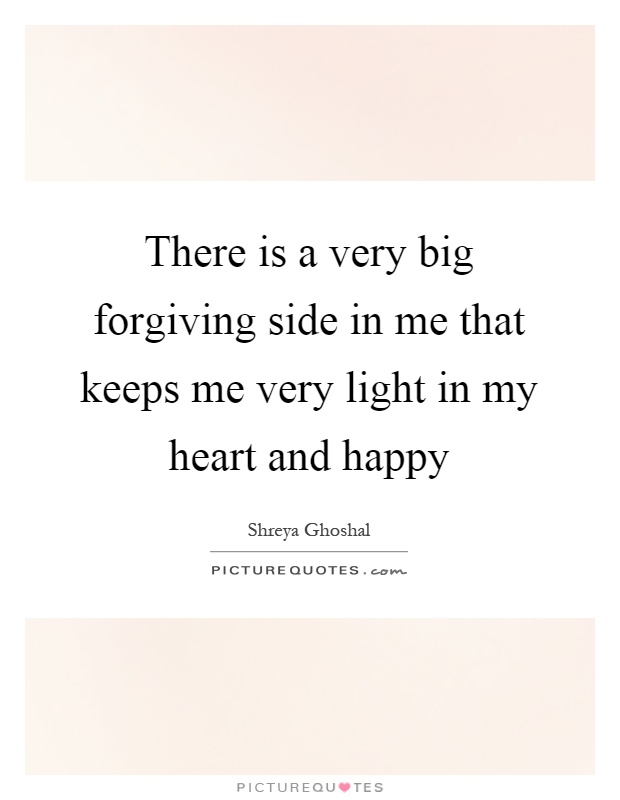 There is a very big forgiving side in me that keeps me very light in my heart and happy Picture Quote #1