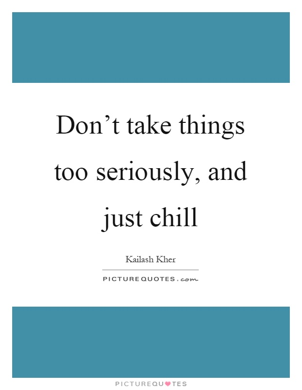 Don't take things too seriously, and just chill Picture Quote #1