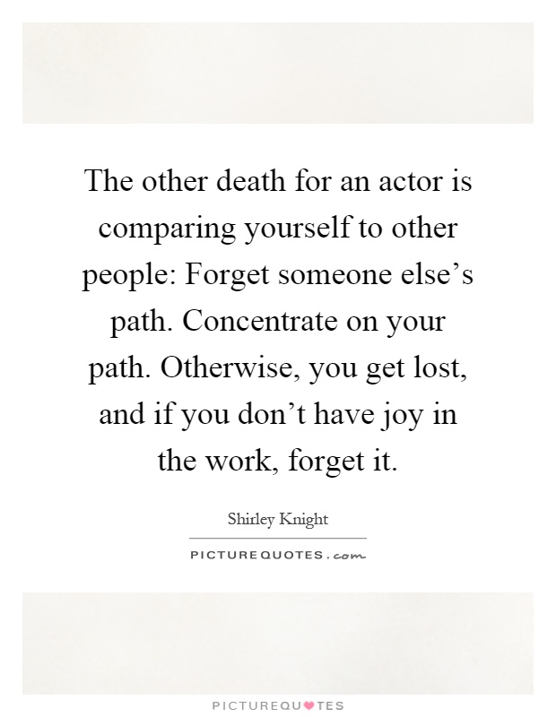 The other death for an actor is comparing yourself to other people: Forget someone else's path. Concentrate on your path. Otherwise, you get lost, and if you don't have joy in the work, forget it Picture Quote #1