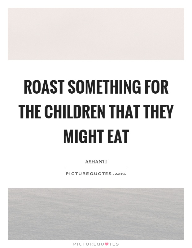 Roast something for the children that they might eat Picture Quote #1