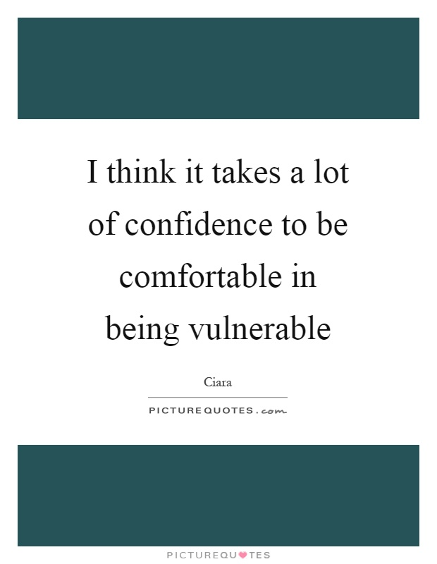 I think it takes a lot of confidence to be comfortable in being vulnerable Picture Quote #1
