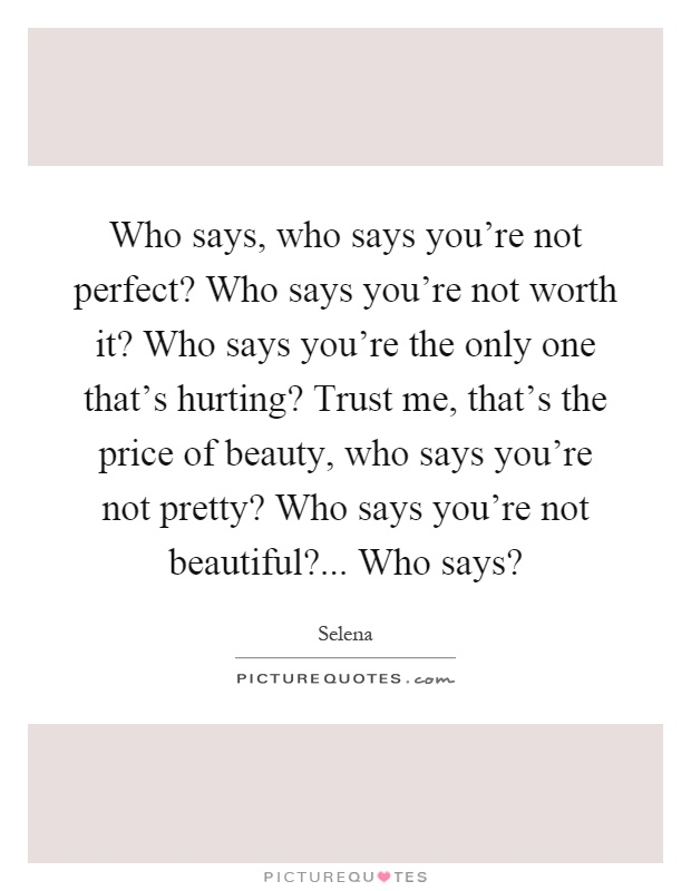 Who says, who says you're not perfect? Who says you're not worth it? Who says you're the only one that's hurting? Trust me, that's the price of beauty, who says you're not pretty? Who says you're not beautiful?... Who says? Picture Quote #1