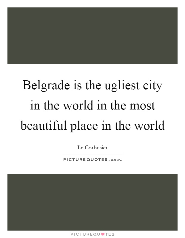 Belgrade is the ugliest city in the world in the most beautiful place in the world Picture Quote #1