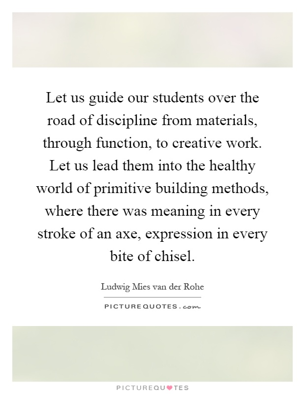 Let us guide our students over the road of discipline from materials, through function, to creative work. Let us lead them into the healthy world of primitive building methods, where there was meaning in every stroke of an axe, expression in every bite of chisel Picture Quote #1