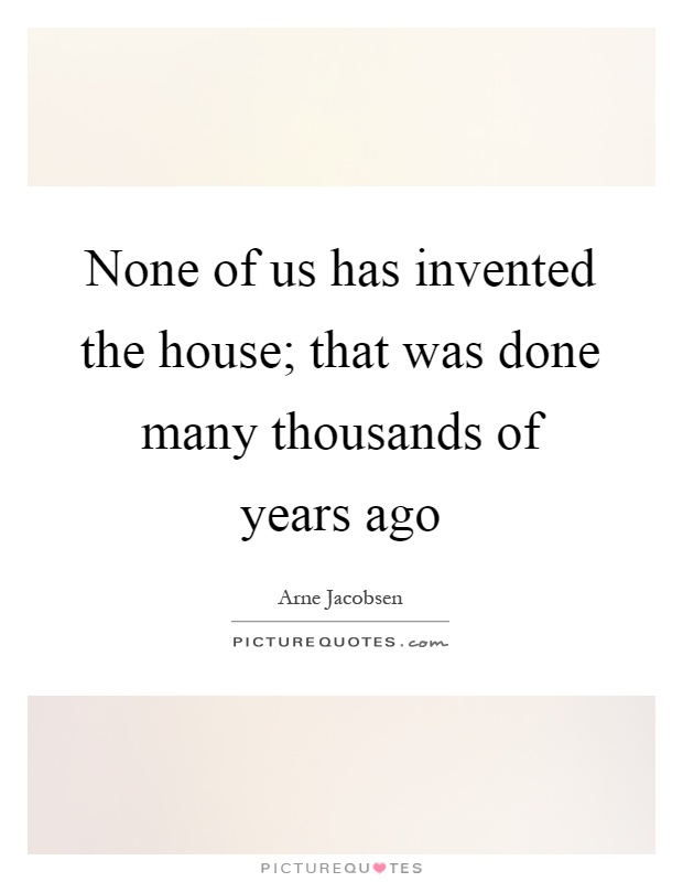 None of us has invented the house; that was done many thousands of years ago Picture Quote #1