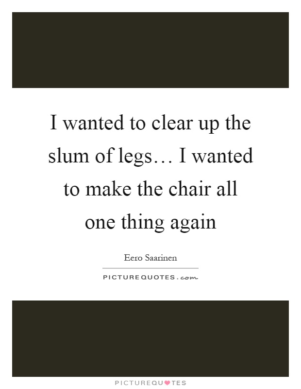 I wanted to clear up the slum of legs… I wanted to make the chair all one thing again Picture Quote #1