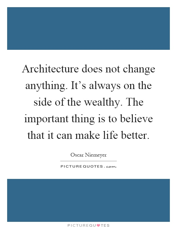 Architecture does not change anything. It's always on the side of the wealthy. The important thing is to believe that it can make life better Picture Quote #1