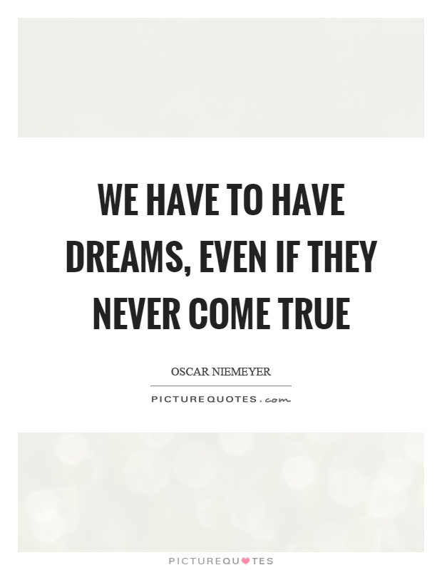 We have to have dreams, even if they never come true Picture Quote #1