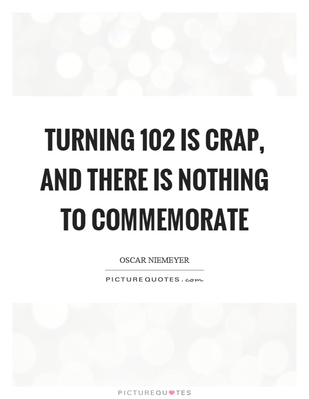 Turning 102 is crap, and there is nothing to commemorate Picture Quote #1