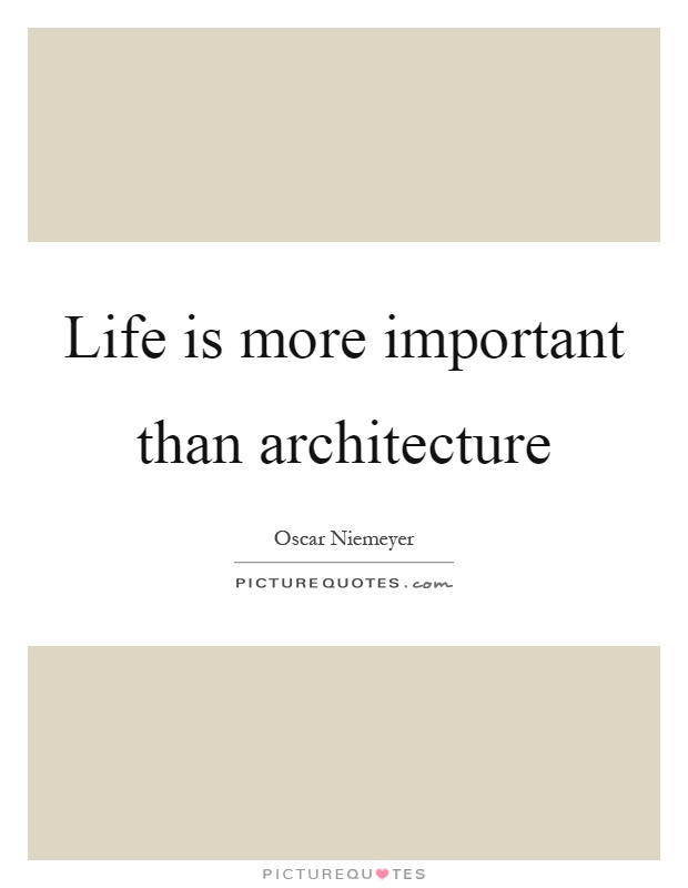 Life is more important than architecture Picture Quote #1