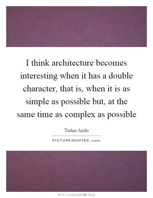 I think architecture becomes interesting when it has a double character, that is, when it is as simple as possible but, at the same time as complex as possible Picture Quote #1